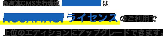 超高速CMS実行環境「KUSANAGI」は、KUSANAGIライセンスのご利用で上位のエディションにアップグレードできます。
